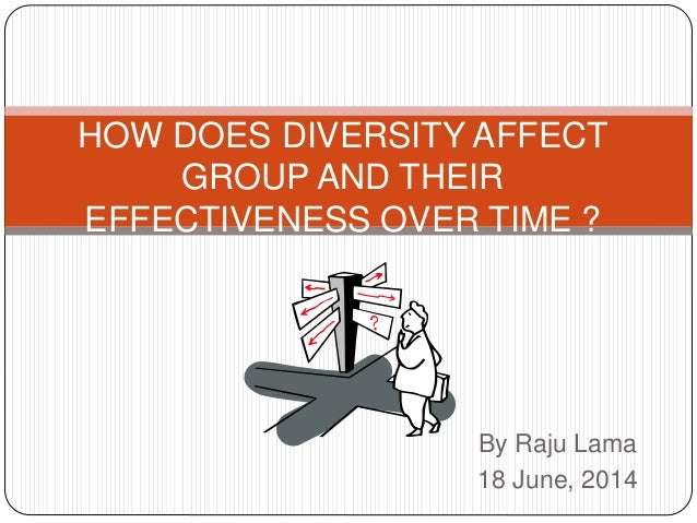 By Raju Lama 18 June, 2014 HOW DOES DIVERSITY AFFECT GROUP AND THEIR EFFECTIVENESS OVER TIME ?