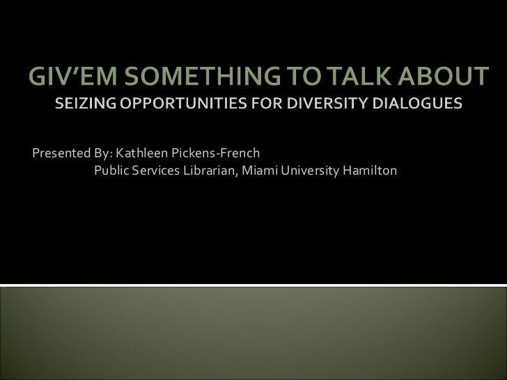 Presented By: Kathleen Pickens-French          Public Services Librarian, Miami University Hamilton