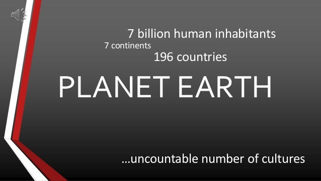 PLANET EARTH7 billion human inhabitants7 continents196 countries…uncountable number of cultures
