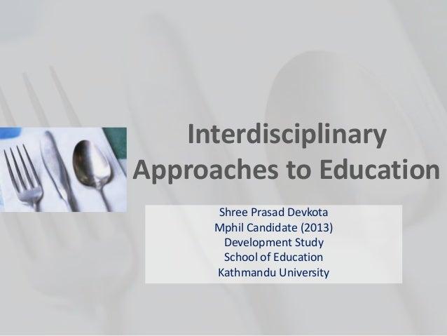 InterdisciplinaryApproaches to EducationShree Prasad DevkotaMphil Candidate (2013)Development StudySchool of EducationKath...