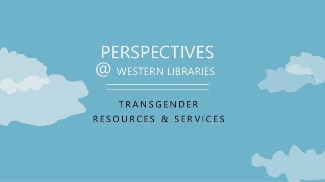PERSPECTIVES T R A N S G E N D E R R E S O U R C E S & S E R V I C E S @ WESTERN LIBRARIES