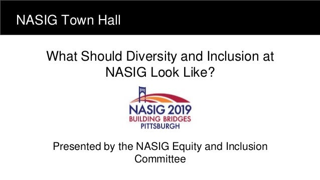 What Should Diversity and Inclusion at NASIG Look Like? Presented by the NASIG Equity and Inclusion Committee NASIG Town H...