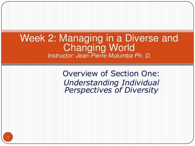 Week 2: Managing in a Diverse and Changing World Instructor: Jean-Pierre Mulumba Ph. D.  Overview of Section One: Understa...