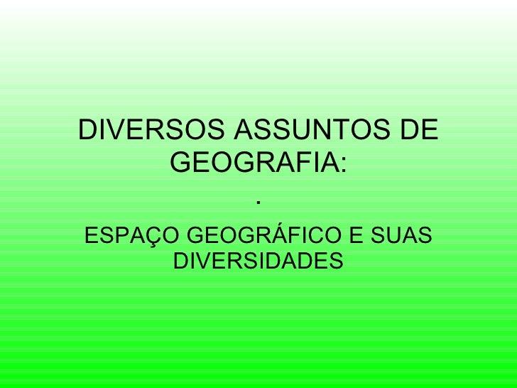 DIVERSOS ASSUNTOS DE GEOGRAFIA: . ESPAÇO GEOGRÁFICO E SUAS DIVERSIDADES