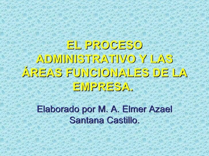 EL PROCESO ADMINISTRATIVO Y LAS ÁREAS FUNCIONALES DE LA EMPRESA.   Elaborado por M. A. Elmer Azael Santana Castillo.