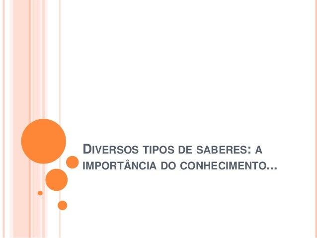 DIVERSOS TIPOS DE SABERES: A IMPORTÂNCIA DO CONHECIMENTO...