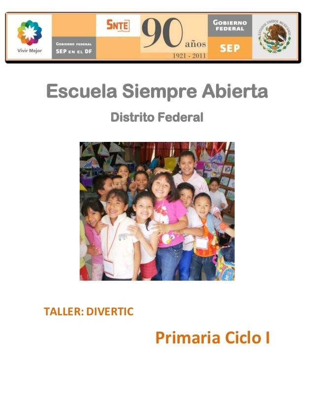 Escuela Siempre Abierta           Distrito FederalTALLER: DIVERTIC                   Primaria Ciclo I