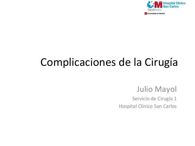Complicaciones de la Cirugía Julio Mayol Servicio de Cirugía 1 Hospital Clínico San Carlos