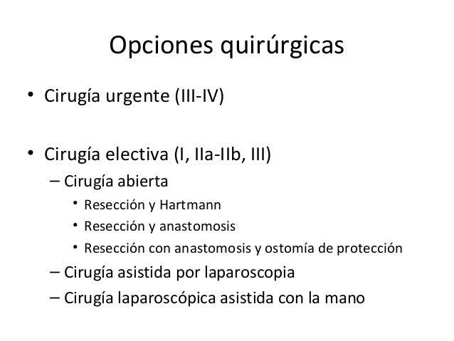 Opciones quirúrgicas • Cirugía urgente (III-IV) • Cirugía electiva (I, IIa-IIb, III) – Cirugía abierta • Resección y Hartm...