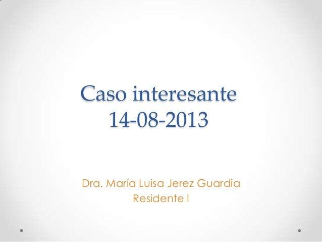 Caso interesante 14-08-2013 Dra. María Luisa Jerez Guardia Residente I