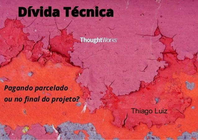 Dívida Técnica 1 Pagando parcelado ou no final do projeto? Thiago Luiz