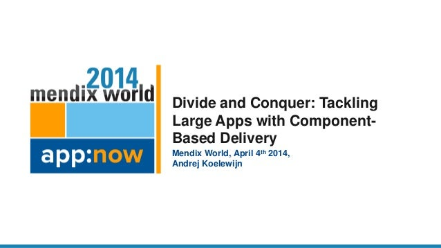 Divide and Conquer: Tackling Large Apps with Component- Based Delivery Mendix World, April 4th 2014, Andrej Koelewijn