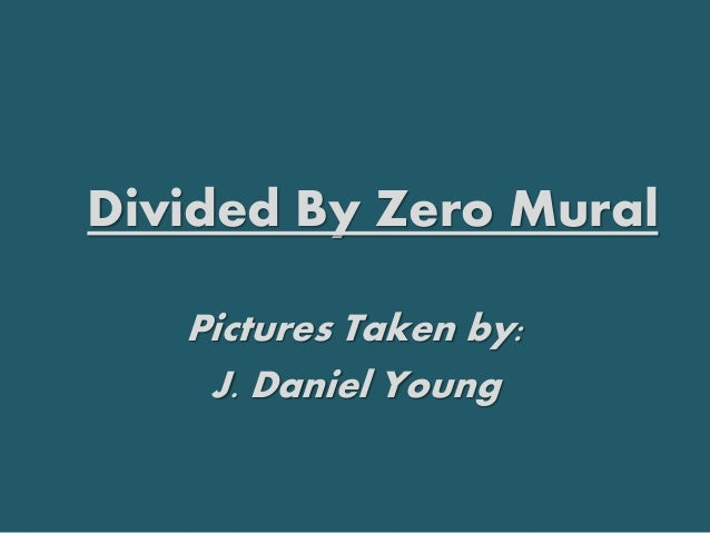 Pictures Taken by: J. Daniel Young Divided By Zero Mural