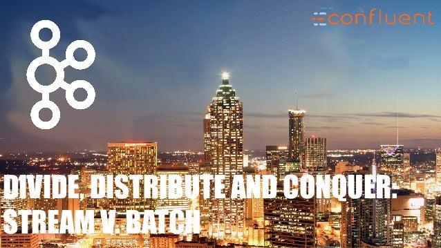 DIVIDE, DISTRIBUTE AND CONQUER: STREAM V. BATCH