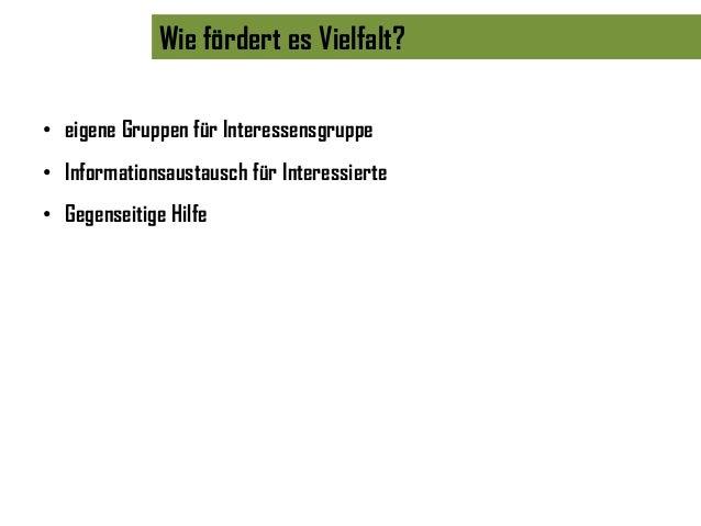 Wie fördert es Vielfalt?• eigene Gruppen für Interessensgruppe• Informationsaustausch für Interessierte• Gegenseitige Hilfe