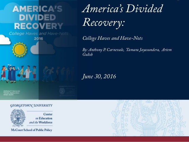America's Divided Recovery: College Haves and Have-Nots By: Anthony P. Carnevale, Tamara Jayasundera, Artem Gulish June 30...