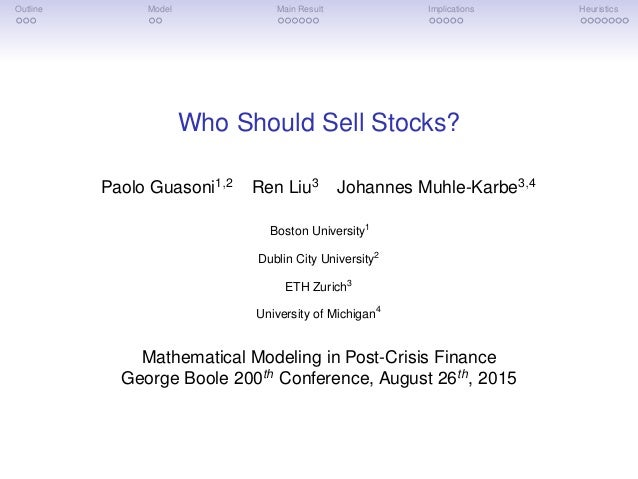 Outline Model Main Result Implications Heuristics Who Should Sell Stocks? Paolo Guasoni1,2 Ren Liu3 Johannes Muhle-Karbe3,...