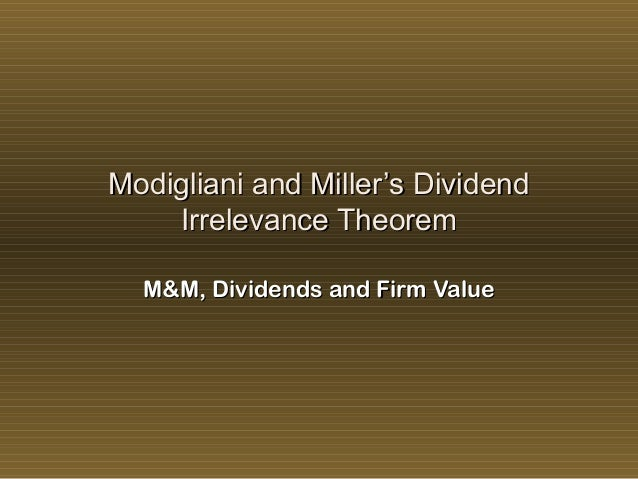 miller modigliani dividend irrelevance proposition Dividend irrelevance theories: 1 the modigliani and miller theorem modigliani and miller in 1961 rattled the world of corporate finance with the publication of their paper: dividend policy, growth, and the valuation of.