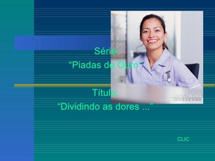 "Série: "" Piadas de Ouro""  Título:  "" Dividindo as dores ...""  CLIC"