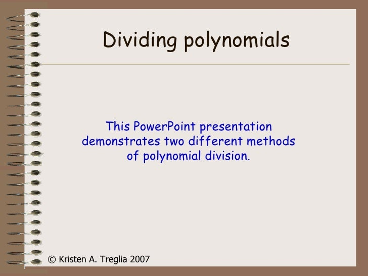 Dividing polynomials This PowerPoint presentation demonstrates two different methods of polynomial division. © Kristen A. ...