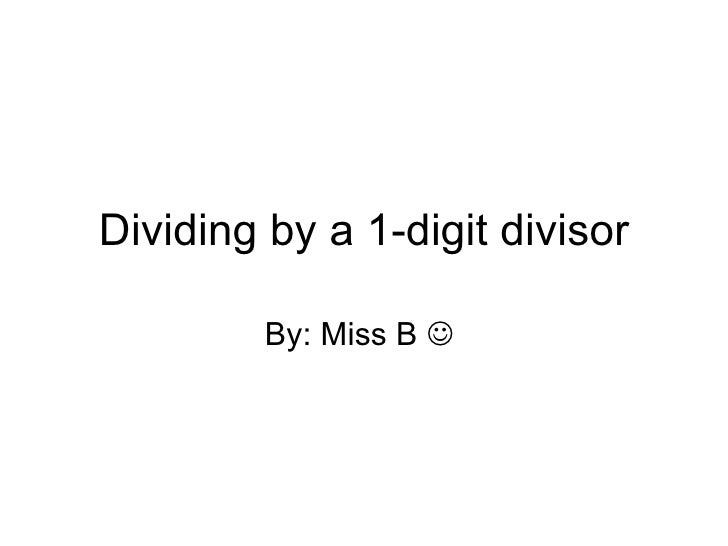 Dividing by a 1-digit divisor By: Miss B  