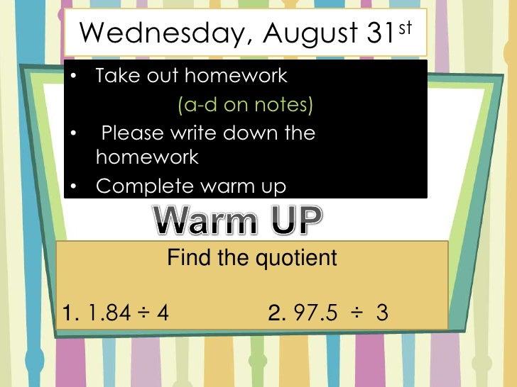 Wednesday, August 31st<br /><ul><li>Take out homework </li></ul>(a-d on notes)<br /><ul><li>Please write down the homework