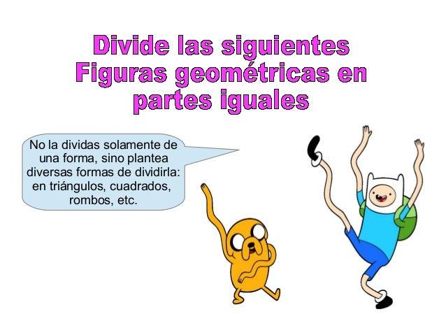 No la dividas solamente de una forma, sino plantea diversas formas de dividirla: en triángulos, cuadrados, rombos, etc.