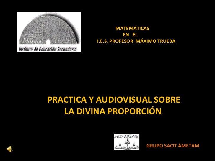 PRACTICA Y AUDIOVISUAL SOBRE  LA DIVINA PROPORCIÓN  MATEMÁTICAS  EN  EL I.E.S. PROFESOR  MÁXIMO TRUEBA GRUPO SACIT ÁMETAM