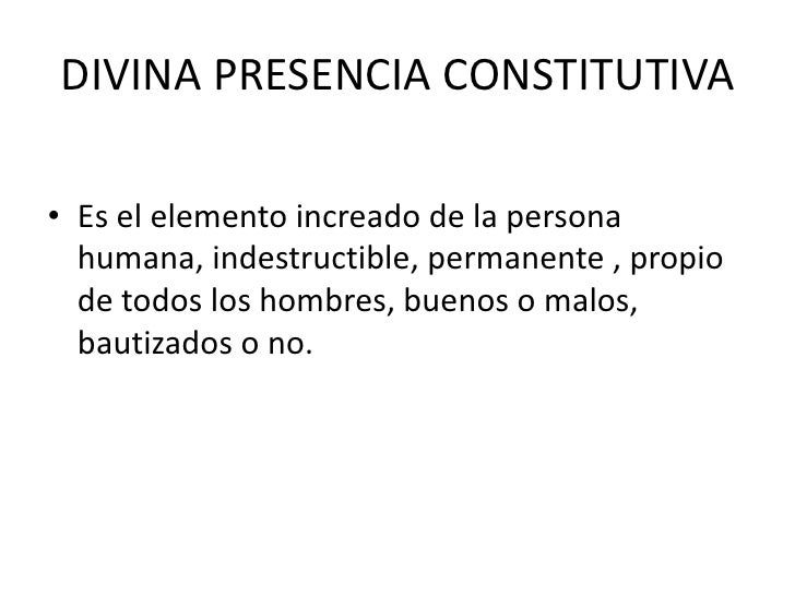 DIVINA PRESENCIA CONSTITUTIVA <br />Es el elemento increado de la persona humana, indestructible, permanente , propio de t...