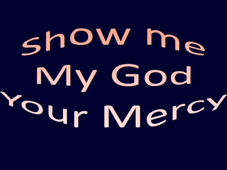 Show me<br />My God<br />Your Mercy<br />