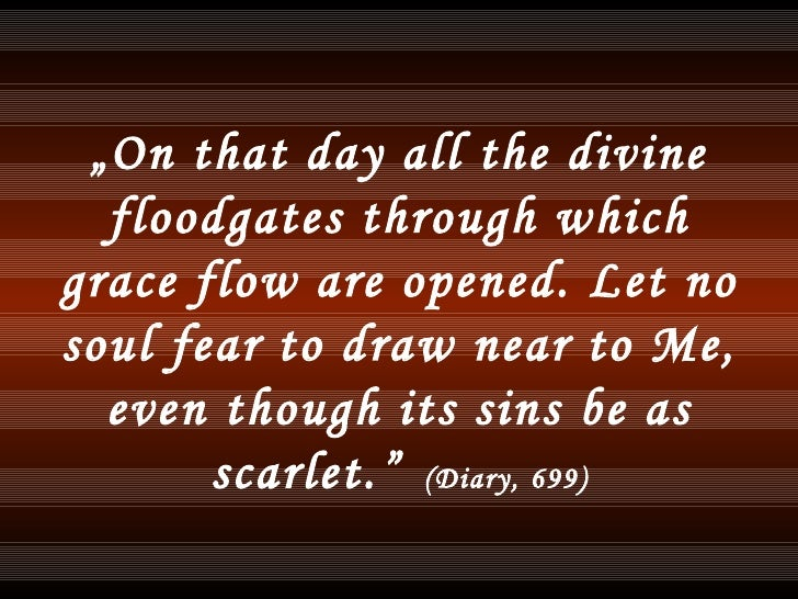 """"""" On that day all the divine floodgates through which grace flow are opened. Let no soul fear to draw near to Me, even tho..."""