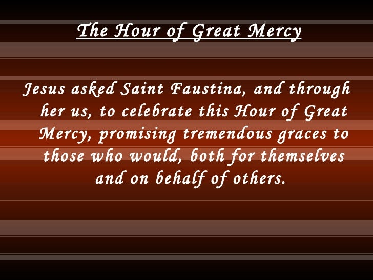 <ul><li>The Hour of Great Mercy </li></ul><ul><li>Jesus asked Saint Faustina, and through her us, to celebrate this Hour o...