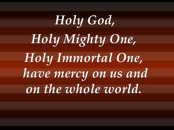<ul><li>Holy God, </li></ul><ul><li>Holy Mighty One, </li></ul><ul><li>Holy Immortal One, have mercy on us and on the whol...