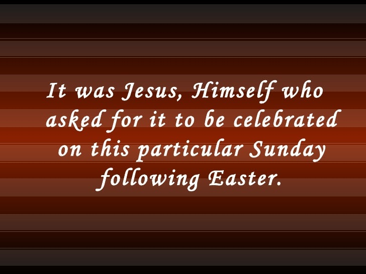 <ul><li>It was Jesus, Himself who asked for it to be celebrated on this particular Sunday following Easter. </li></ul>