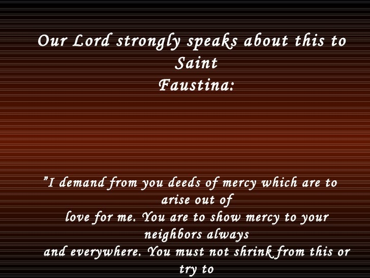 """<ul><li>Our Lord strongly speaks about this to Saint Faustina: </li></ul><ul><li>"""" I demand from you deeds of mercy which ..."""