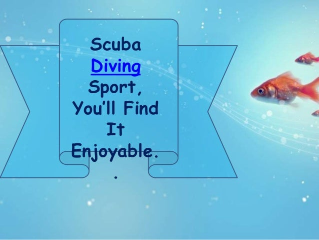 Scuba  Diving  Sport,You'll Find    ItEnjoyable.     .