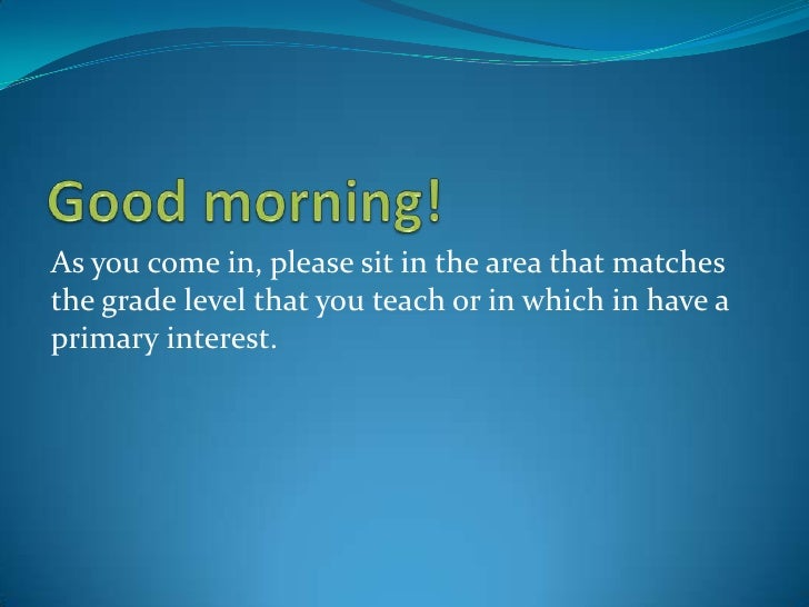 Good morning!	<br />As you come in, please sit in the area that matches the grade level that you teach or in which in have...
