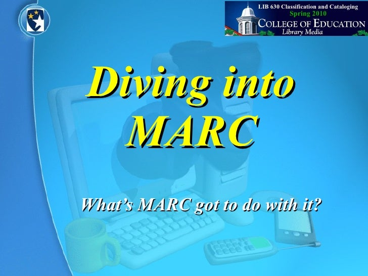 Diving into MARC What's MARC got to do with it? Spring 2010 LIB 630 Classification and Cataloging