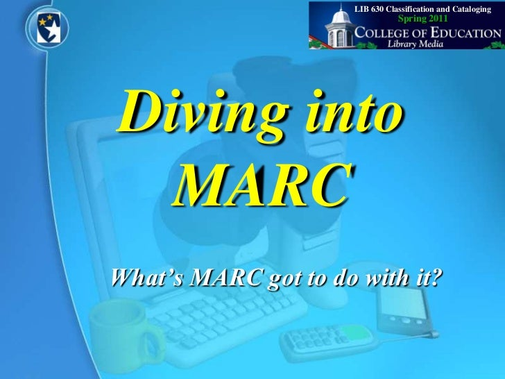 LIB 630 Classification and Cataloging<br />Spring 2011<br />Diving into MARC<br />What's MARC got to do with it?<br />