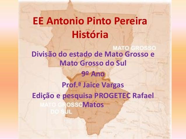 EE Antonio Pinto Pereira História Divisão do estado de Mato Grosso e Mato Grosso do Sul 9º Ano Prof.ª Jaice Vargas Edição ...