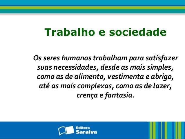 Trabalho e sociedade Os seres humanos trabalham para satisfazer suas necessidades, desde as mais simples, como as de alime...