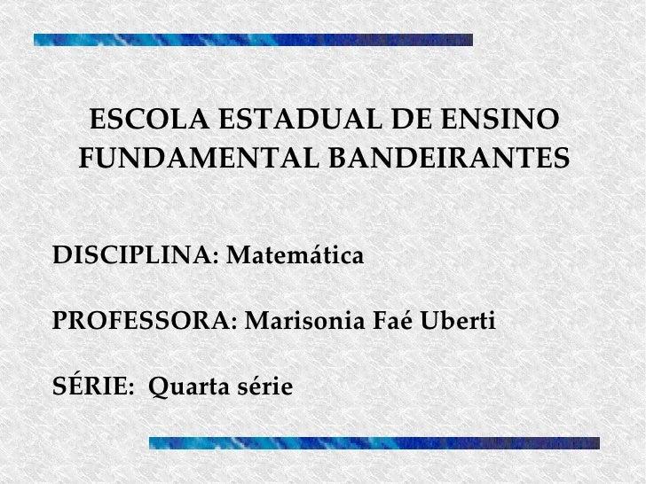 ESCOLA ESTADUAL DE ENSINO FUNDAMENTAL BANDEIRANTES DISCIPLINA: Matemática PROFESSORA: Marisonia Faé Uberti SÉRIE:  Quarta ...