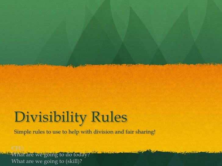Divisibility Rules Simple rules to use to help with division and fair sharing!CFU:What are we going to do today?What are w...