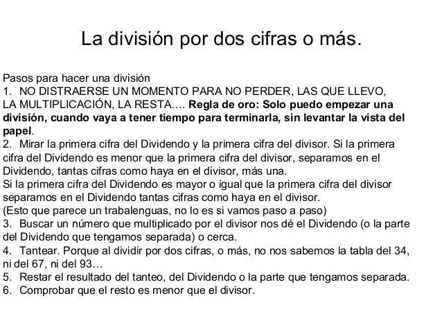 La división por dos cifras o más. Pasos para hacer una división 1. NO DISTRAERSE UN MOMENTO PARA NO PERDER, LAS QUE LLEVO,...