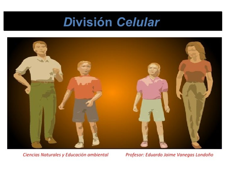 D ivisión  Celular   Ciencias Naturales y Educación ambiental  Profesor: Eduardo Jaime Vanegas Londoño