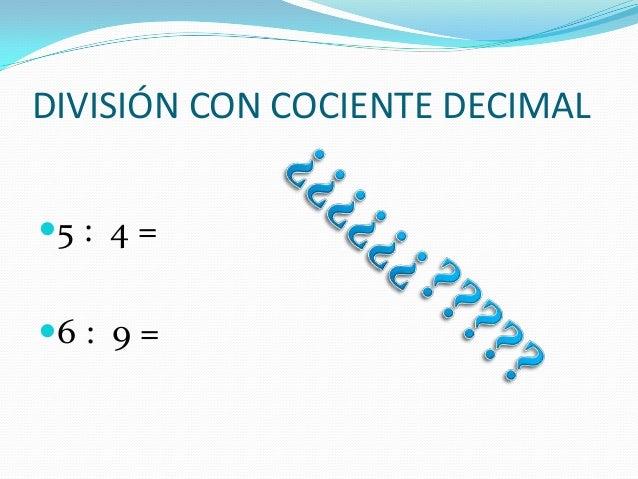 DIVISIÓN CON COCIENTE DECIMAL 5 : 4 = 6 : 9 =