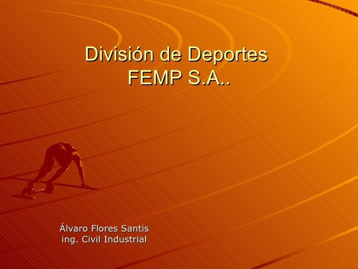 División de Deportes           FEMP S.A..     Álvaro Flores Santis ing. Civil Industrial
