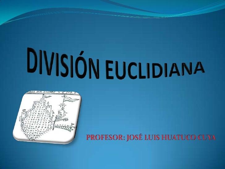 DIVISIÓN EUCLIDIANA<br />PROFESOR: JOSÉ LUIS HUATUCO CUYA<br />