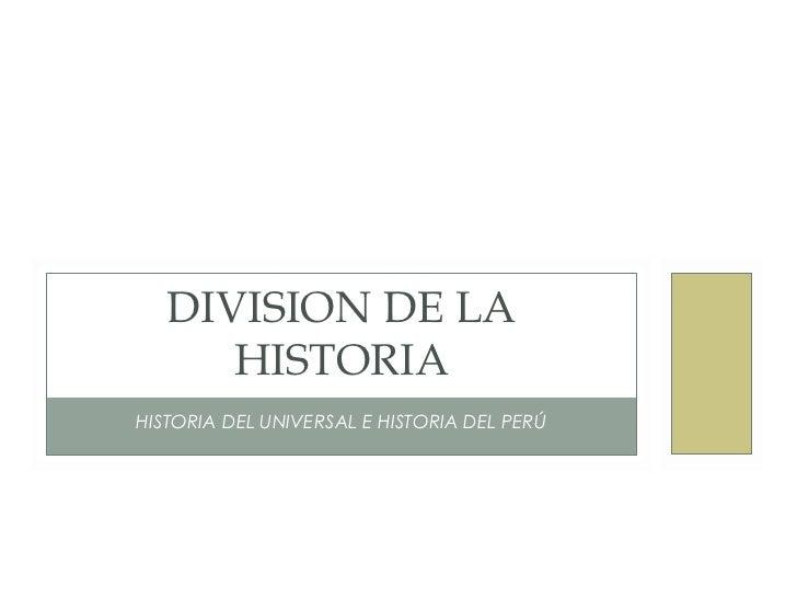 DIVISION DE LA      HISTORIAHISTORIA DEL UNIVERSAL E HISTORIA DEL PERÚ