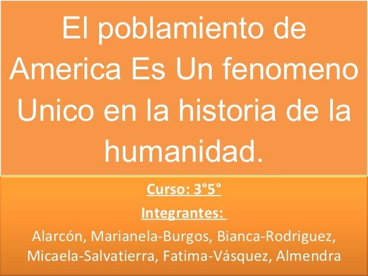 El poblamiento de America Es Un fenomeno Unico en la historia de la humanidad. Curso: 3°5° Integrantes:  Alarcón, Marianel...